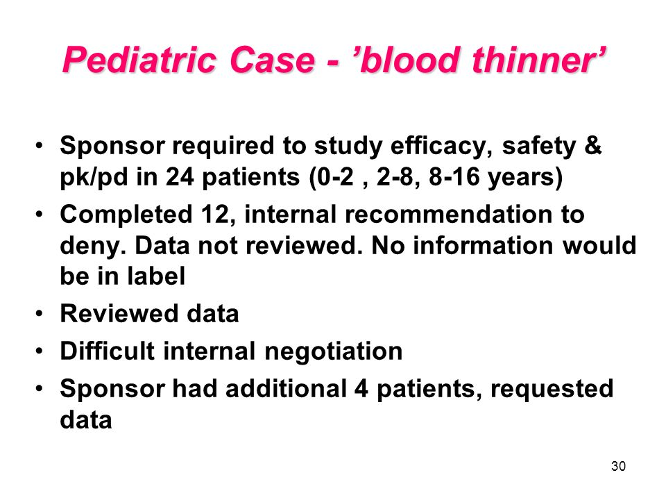 30 Pediatric Case - blood thinner Sponsor required to study efficacy, safety & pk/pd in 24 patients (0-2, 2-8, 8-16 years) Completed 12, internal reco