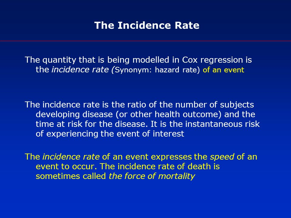 The Incidence Rate The quantity that is being modelled in Cox regression is the incidence rate ( Synonym: hazard rate) of an event The incidence rate is the ratio of the number of subjects developing disease (or other health outcome) and the time at risk for the disease.