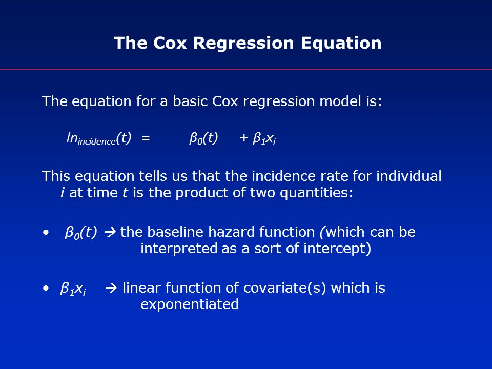The Cox Regression Equation The equation for a basic Cox regression model is: ln incidence (t)=β 0 (t)+ β 1 x i This equation tells us that the incidence rate for individual i at time t is the product of two quantities: β 0 (t) the baseline hazard function (which can be interpreted as a sort of intercept) β 1 x i linear function of covariate(s) which is exponentiated