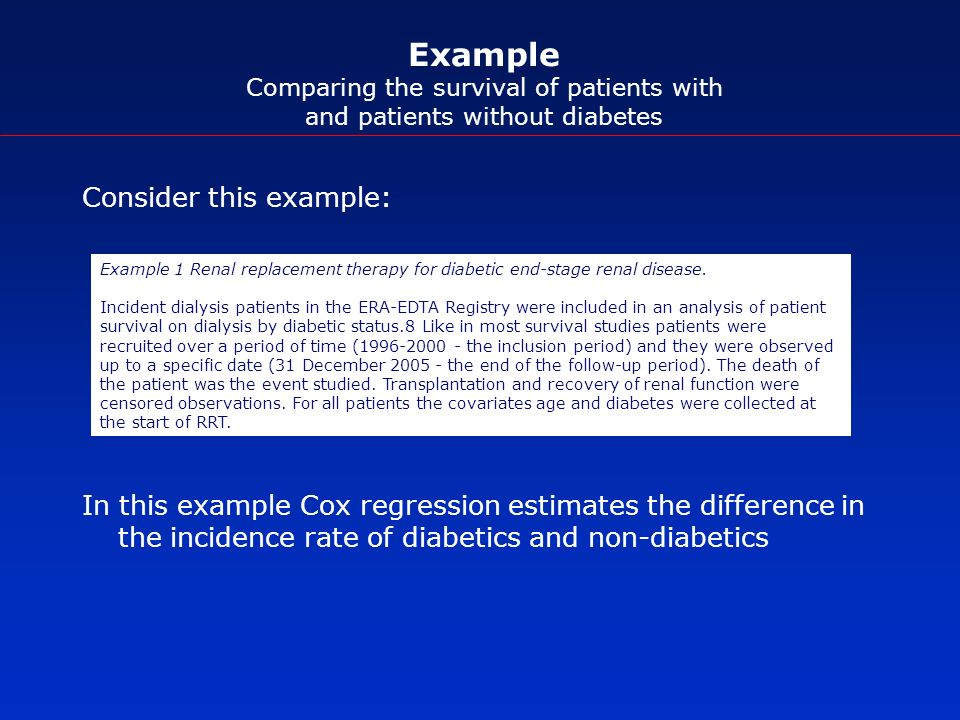 Example Comparing the survival of patients with and patients without diabetes Consider this example: In this example Cox regression estimates the difference in the incidence rate of diabetics and non-diabetics Example 1 Renal replacement therapy for diabetic end-stage renal disease.