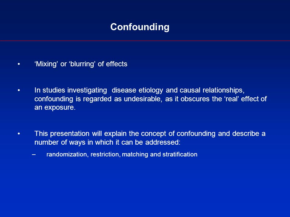 Confounding Mixing or blurring of effects In studies investigating disease etiology and causal relationships, confounding is regarded as undesirable, as it obscures the real effect of an exposure.
