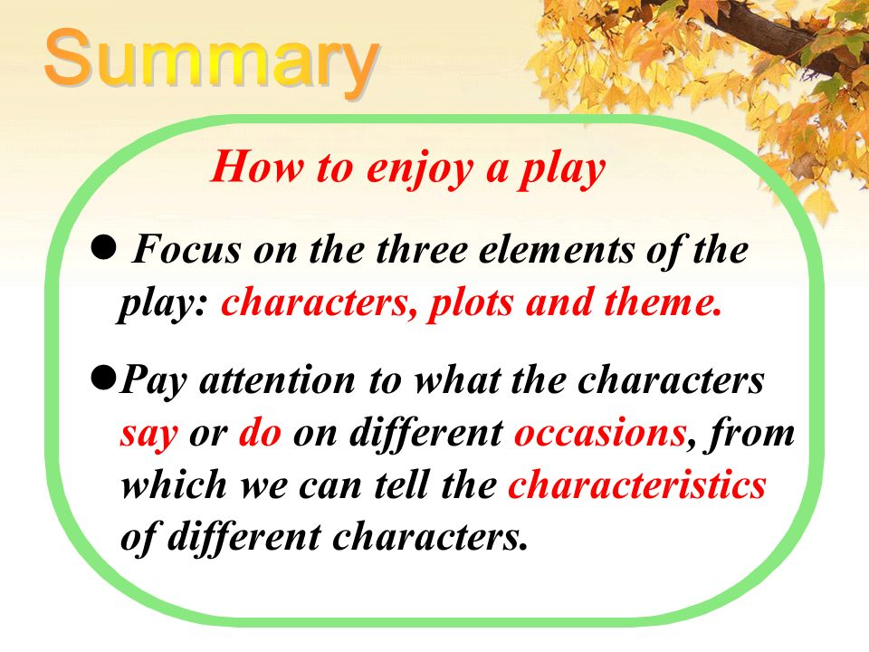 How to enjoy a play Focus on the three elements of the play: characters, plots and theme.