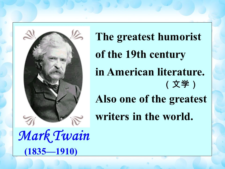 Mark Twain (18351910) The greatest humorist of the 19th century in American literature.