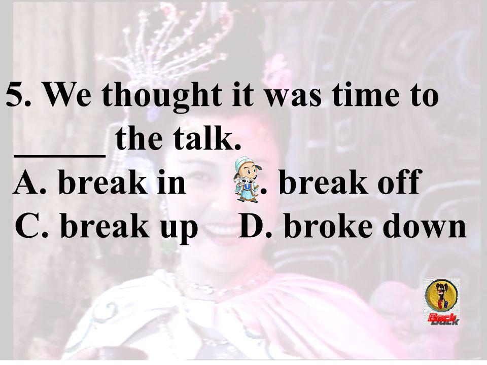 5. We thought it was time to _____ the talk. A. break in B. break off C. break up D. broke down