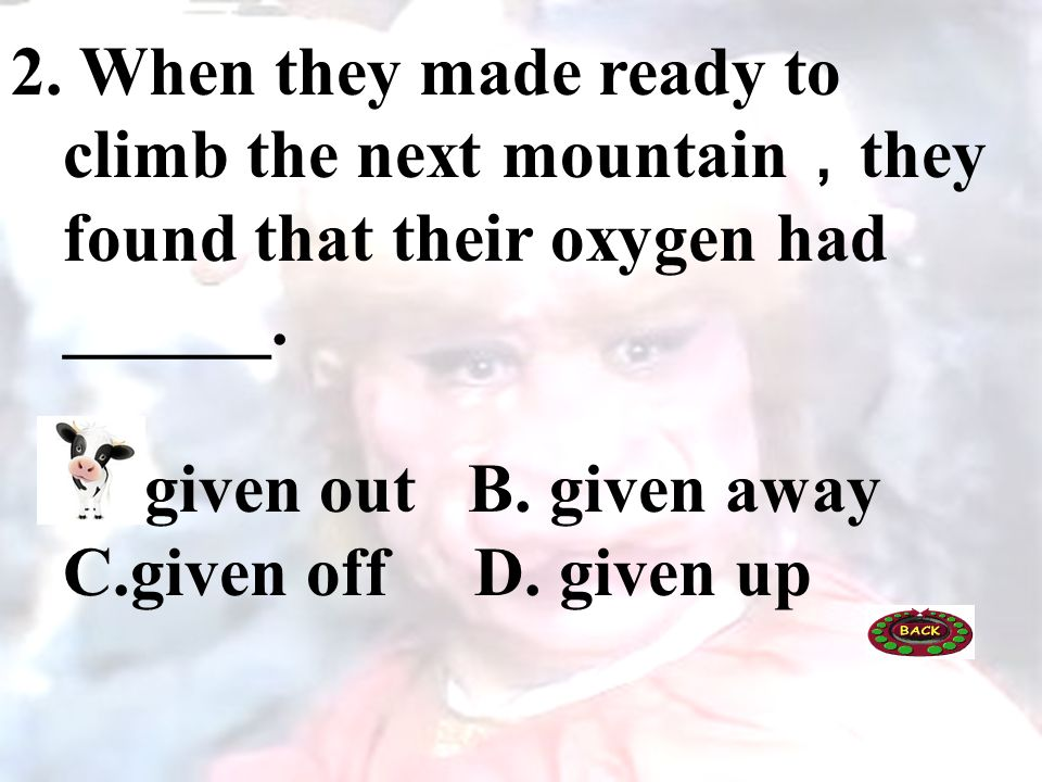 2. When they made ready to climb the next mountain they found that their oxygen had ______. A. given out B. given away C.given off D. given up