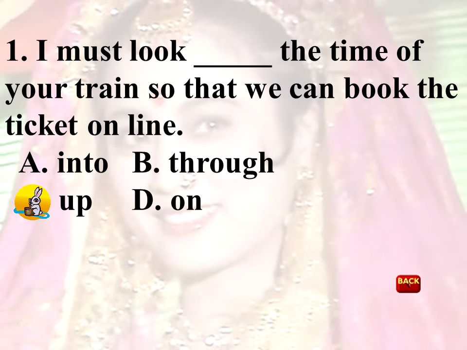 1. I must look _____ the time of your train so that we can book the ticket on line. A. into B. through C. up D. on