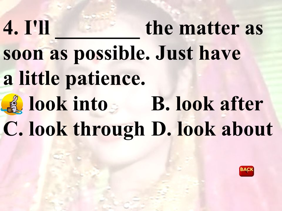 4. I'll ________ the matter as soon as possible. Just have a little patience. A. look into B. look after C. look through D. look about