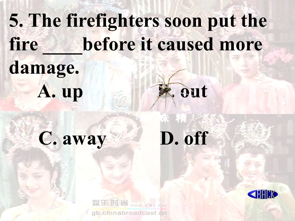 5. The firefighters soon put the fire ____before it caused more damage. A. up B. out C. away D. off