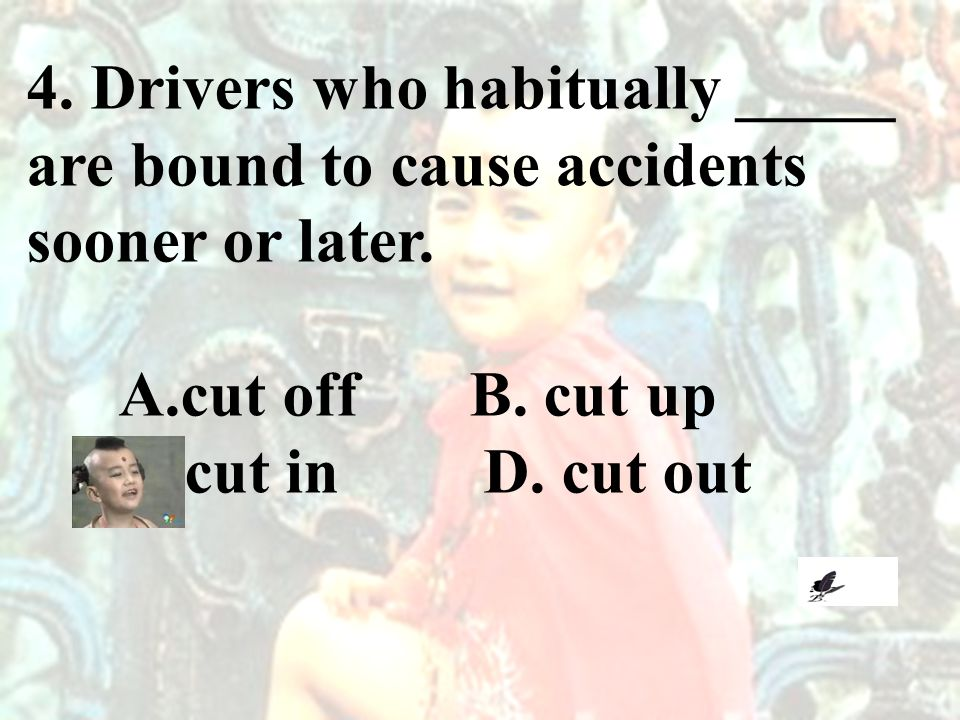 4. Drivers who habitually _____ are bound to cause accidents sooner or later. A.cut off B. cut up C.cut in D. cut out