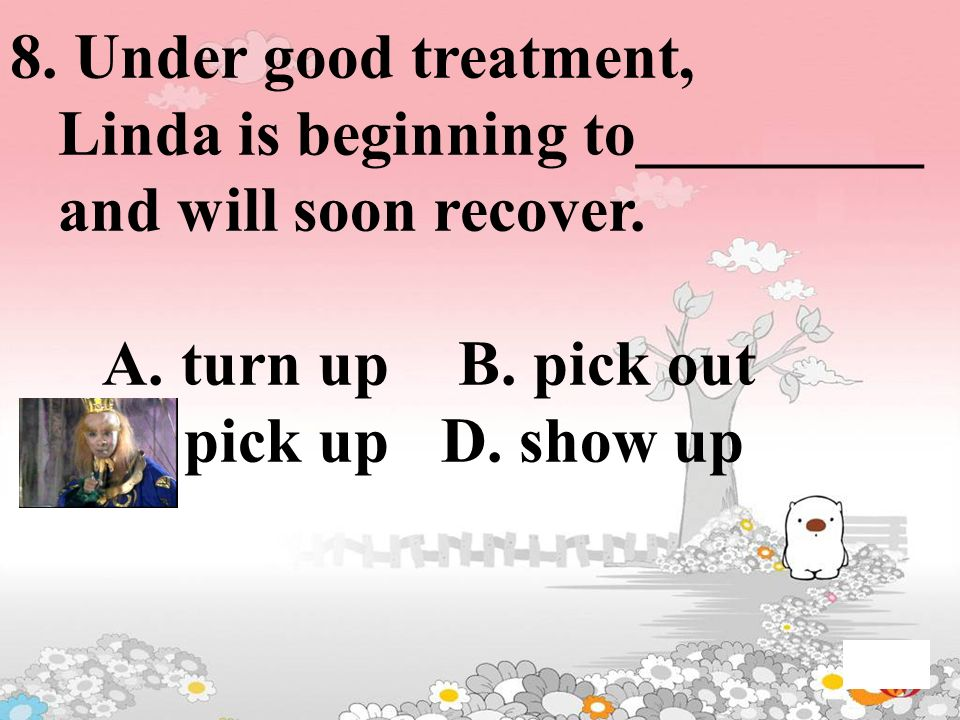 8. Under good treatment, Linda is beginning to_________ and will soon recover. A. turn up B. pick out C. pick up D. show up