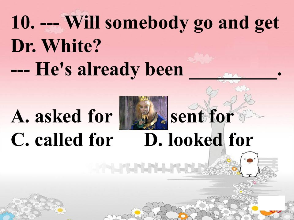 10. --- Will somebody go and get Dr. White? --- He's already been _________. A. asked for B. sent for C. called for D. looked for