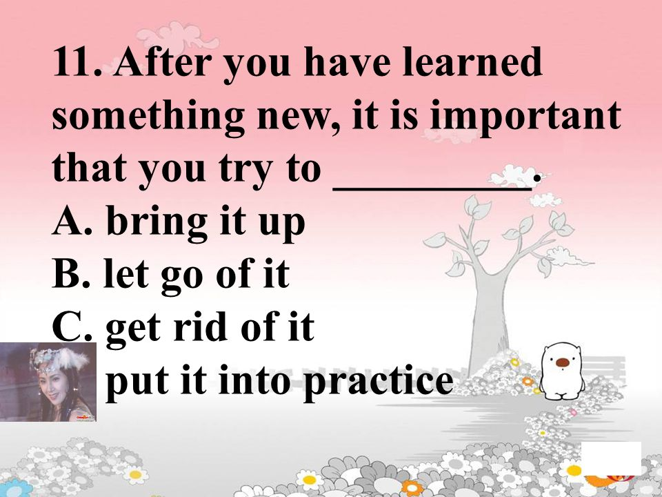 11. After you have learned something new, it is important that you try to _________. A. bring it up B. let go of it C. get rid of it D. put it into pr