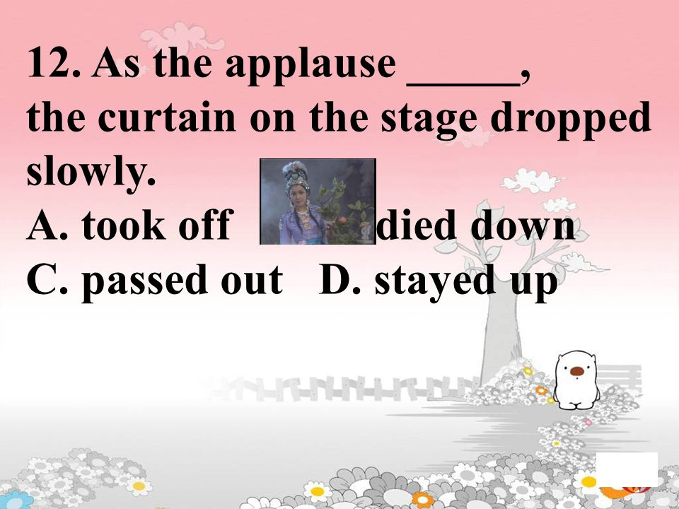 12. As the applause _____, the curtain on the stage dropped slowly. A. took off B. died down C. passed out D. stayed up