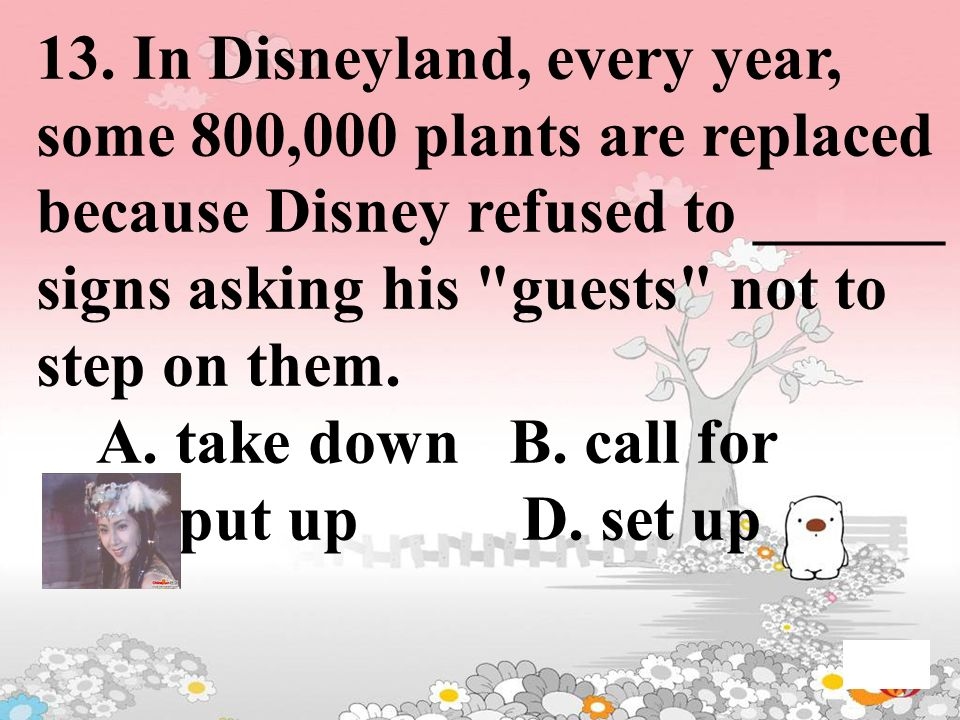 13. In Disneyland, every year, some 800,000 plants are replaced because Disney refused to ______ signs asking his