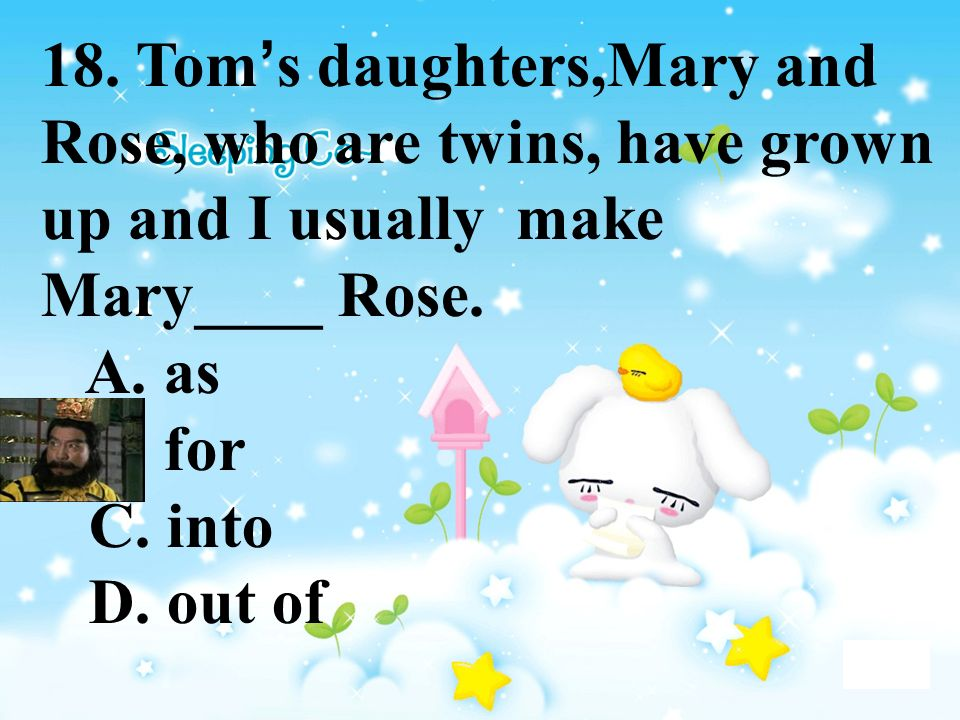 18. Tom s daughters,Mary and Rose, who are twins, have grown up and I usually make Mary____ Rose. A. as B. for C. into D. out of