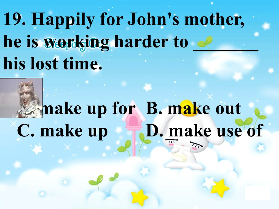 19. Happily for John's mother, he is working harder to _______ his lost time. A. make up for B. make out C. make up D. make use of