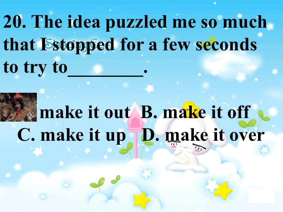 20. The idea puzzled me so much that I stopped for a few seconds to try to________. A. make it out B. make it off C. make it up D. make it over