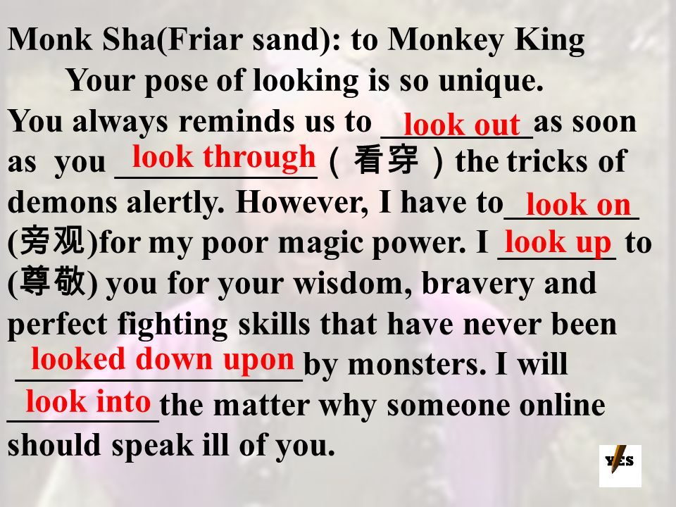 Monk Sha(Friar sand): to Monkey King Your pose of looking is so unique. You always reminds us to _________as soon as you ____________ the tricks of de