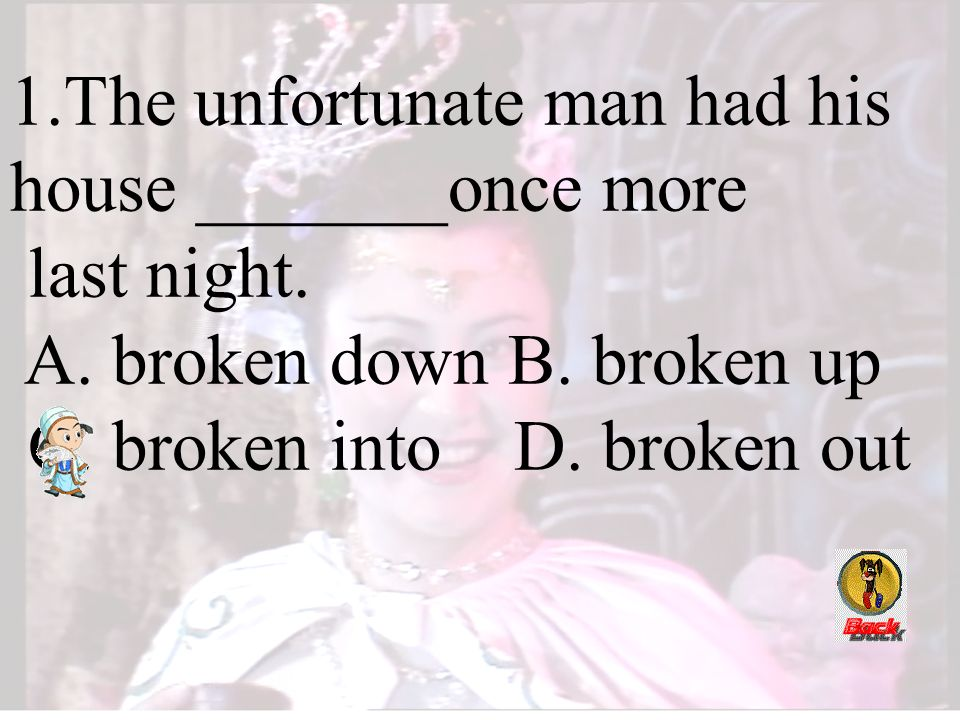 1.The unfortunate man had his house _______once more last night. A. broken down B. broken up C. broken into D. broken out