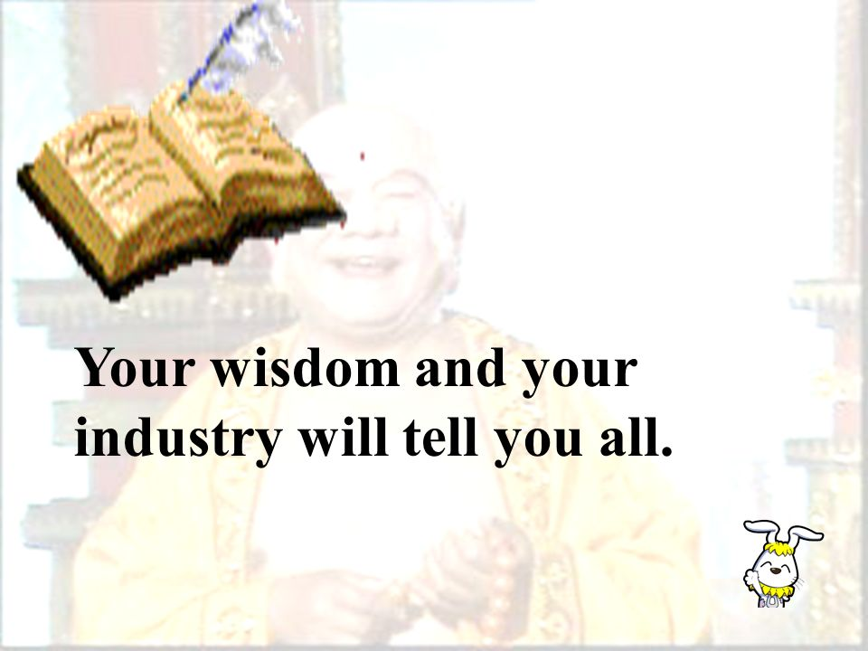 Your wisdom and your industry will tell you all.