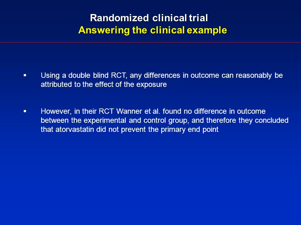 Randomized clinical trial Answering the clinical example Using a double blind RCT, any differences in outcome can reasonably be attributed to the effect of the exposure However, in their RCT Wanner et al.