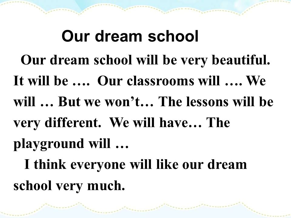 The classroomThe lessons The playground Lets design ( ) our dream school will be large / big / good/ beautiful / modern/comfortable / warm / not cold
