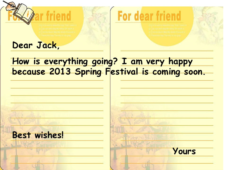 Dear Jack, How is everything going? I am very happy because 2013 Spring Festival is coming soon. Best wishes! Yours