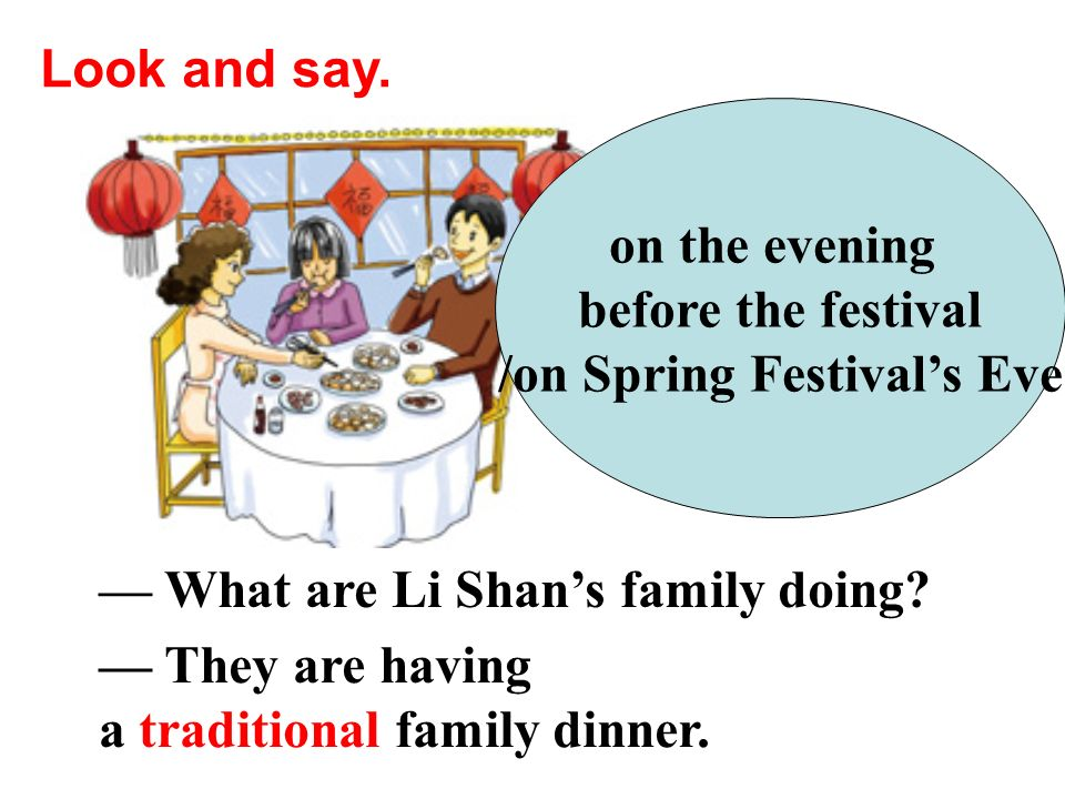 What are Li Shans family doing? Look and say. on the evening before the festival /on Spring Festivals Eve They are having a traditional family dinner.