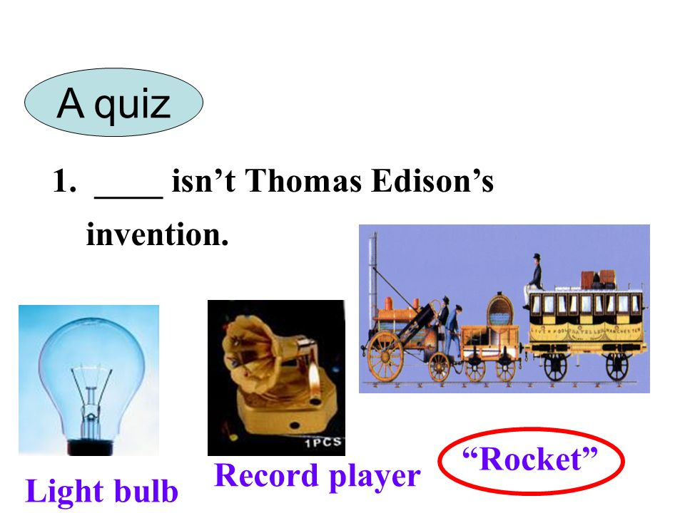 1. ____ isnt Thomas Edisons invention. Light bulb Record player Rocket A quiz