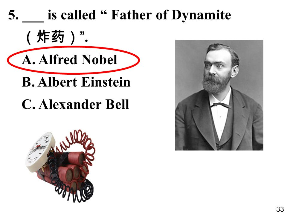 5. ___ is called Father of Dynamite. A. Alfred Nobel B. Albert Einstein C. Alexander Bell 33