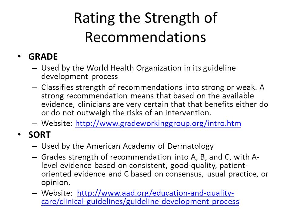 Rating the Strength of Recommendations GRADE – Used by the World Health Organization in its guideline development process – Classifies strength of rec