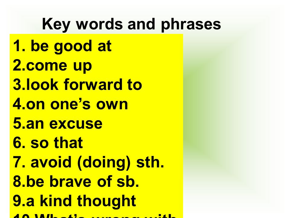 Key words and phrases 1. be good at 2.come up 3.look forward to 4.on ones own 5.an excuse 6.