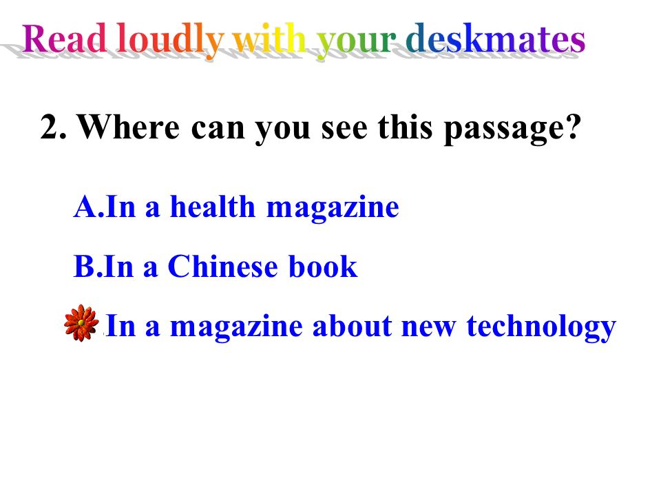 2. Where can you see this passage? A.In a health magazine B.In a Chinese book C.In a magazine about new technology