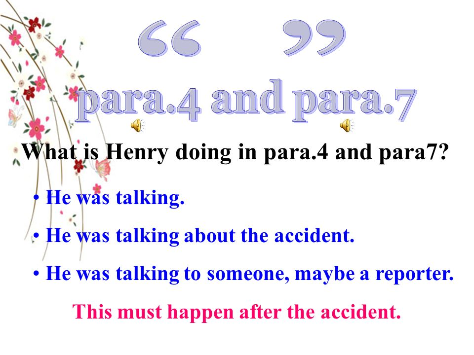 What is Henry doing in para.4 and para7? He was talking. He was talking about the accident. He was talking to someone, maybe a reporter. This must hap