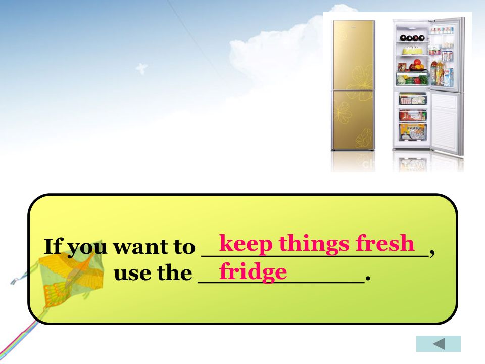 If you want to _______________, use the ___________. keep things fresh fridge