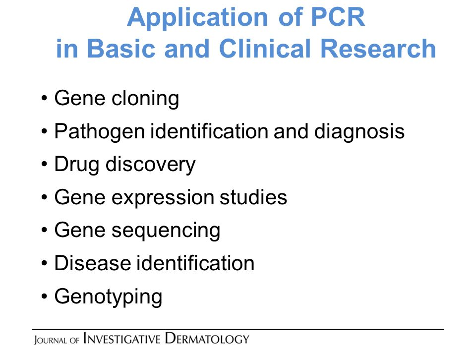 Application of PCR in Basic and Clinical Research Gene cloning Pathogen identification and diagnosis Drug discovery Gene expression studies Gene sequencing Disease identification Genotyping