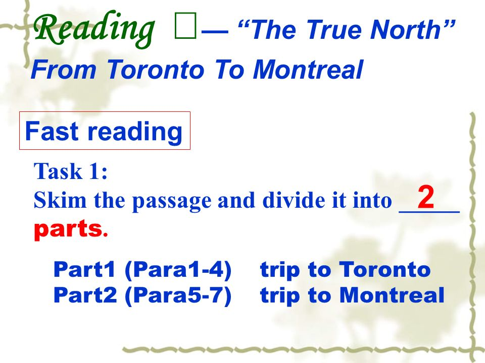 Part1 (Para1-4) trip to Toronto Part2 (Para5-7) trip to Montreal Reading The True North From Toronto To Montreal Task 1: Skim the passage and divide it into _____ parts.
