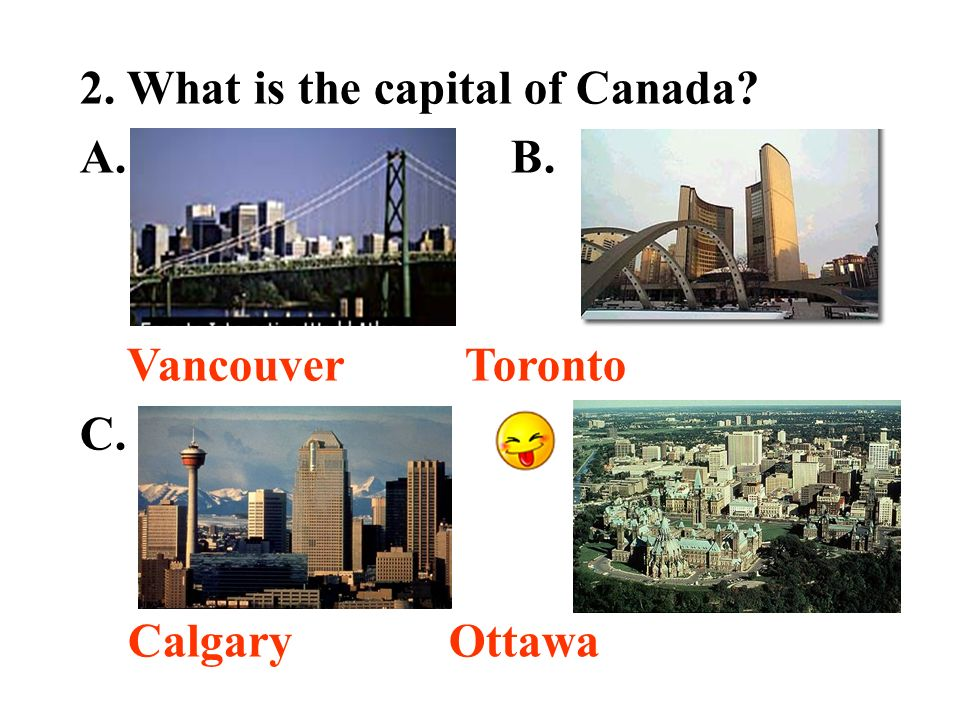 2. What is the capital of Canada A. B. Vancouver Toronto C. D. Calgary Ottawa