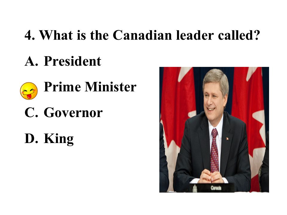 4. What is the Canadian leader called A.President B.Prime Minister C.Governor D.King