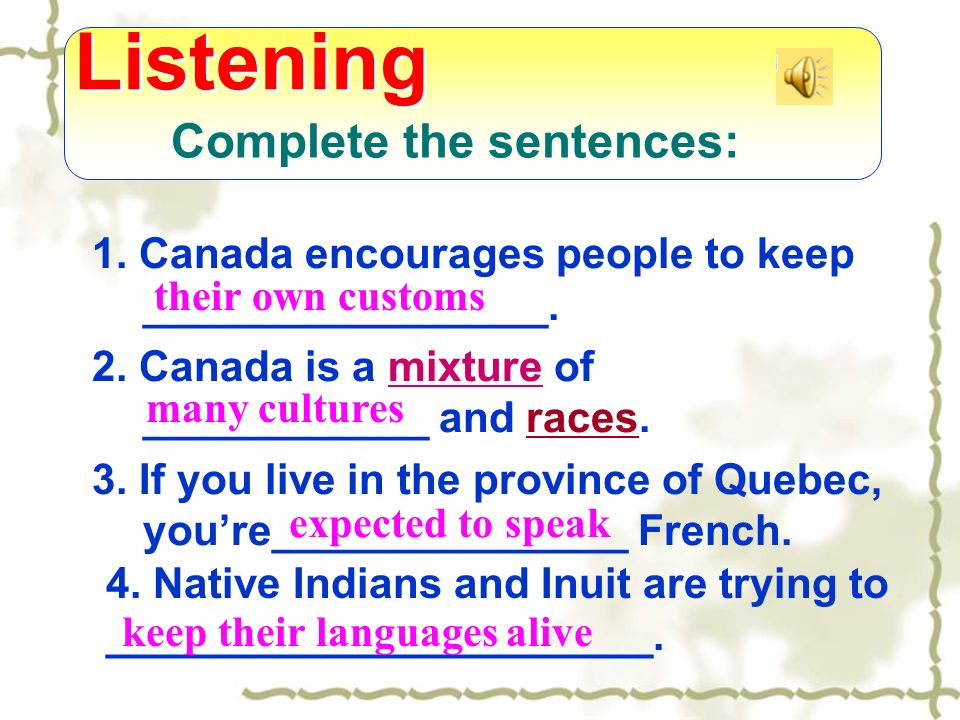 Complete the sentences: 1. Canada encourages people to keep _________________. 2. Canada is a mixture of ____________ and races.mixture 3. If you live