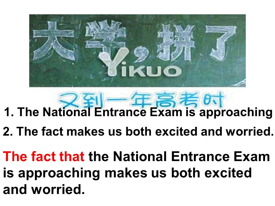 1. The National Entrance Exam is approaching 2. The fact makes us both excited and worried. The fact that the National Entrance Exam is approaching ma