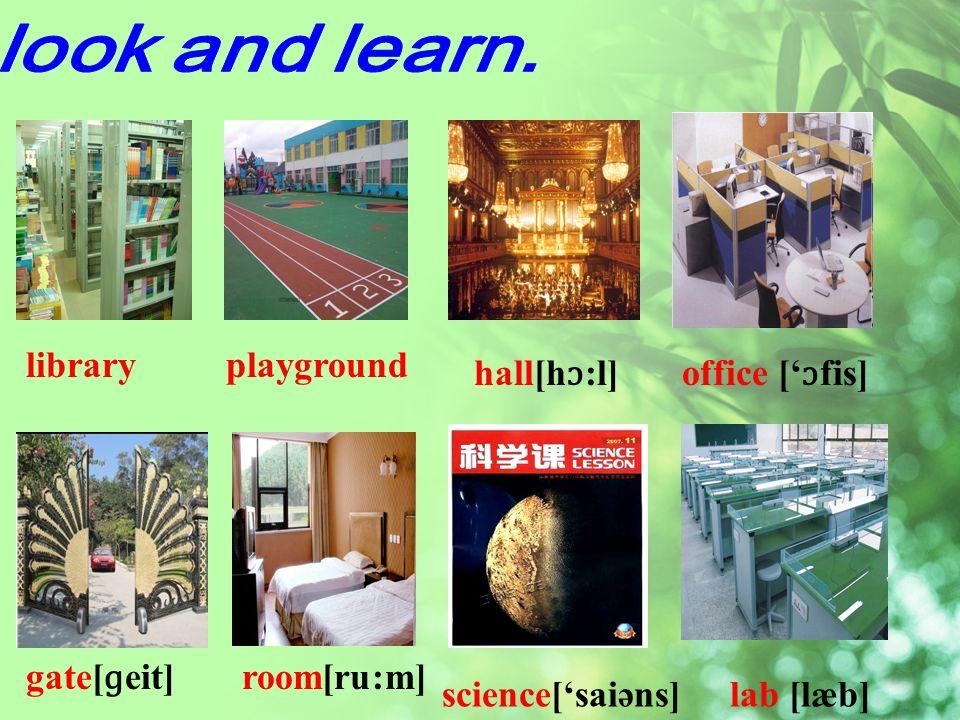 library hall[h ɔ :l]office [ ɔ fis] gate[ ɡ eit] playground science[saiəns]lab [læb] room[ru:m]