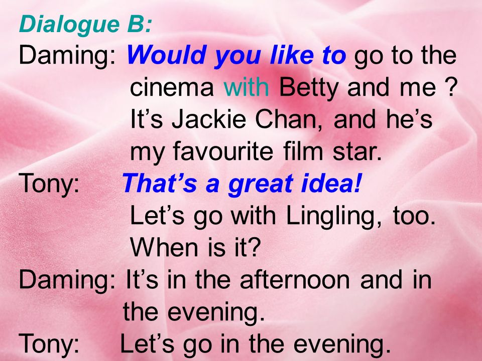 Daming: Would you like to go to the cinema with Betty and me .
