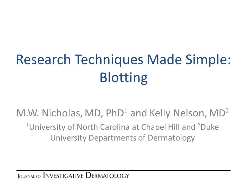 Research Techniques Made Simple: Blotting M.W. Nicholas, MD, PhD 1 and Kelly Nelson, MD 2 1 University of North Carolina at Chapel Hill and 2 Duke Uni