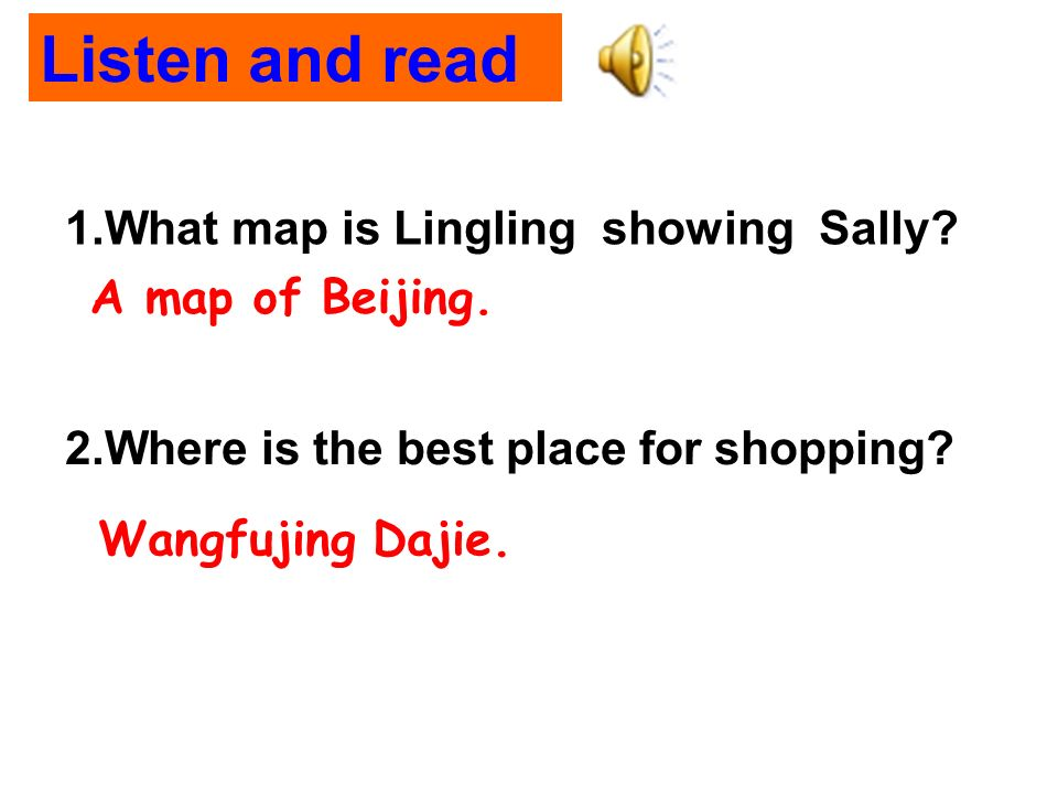 Wangfujing Dajie. 1.What map is Lingling showing Sally? A map of Beijing. 2.Where is the best place for shopping? Listen and read