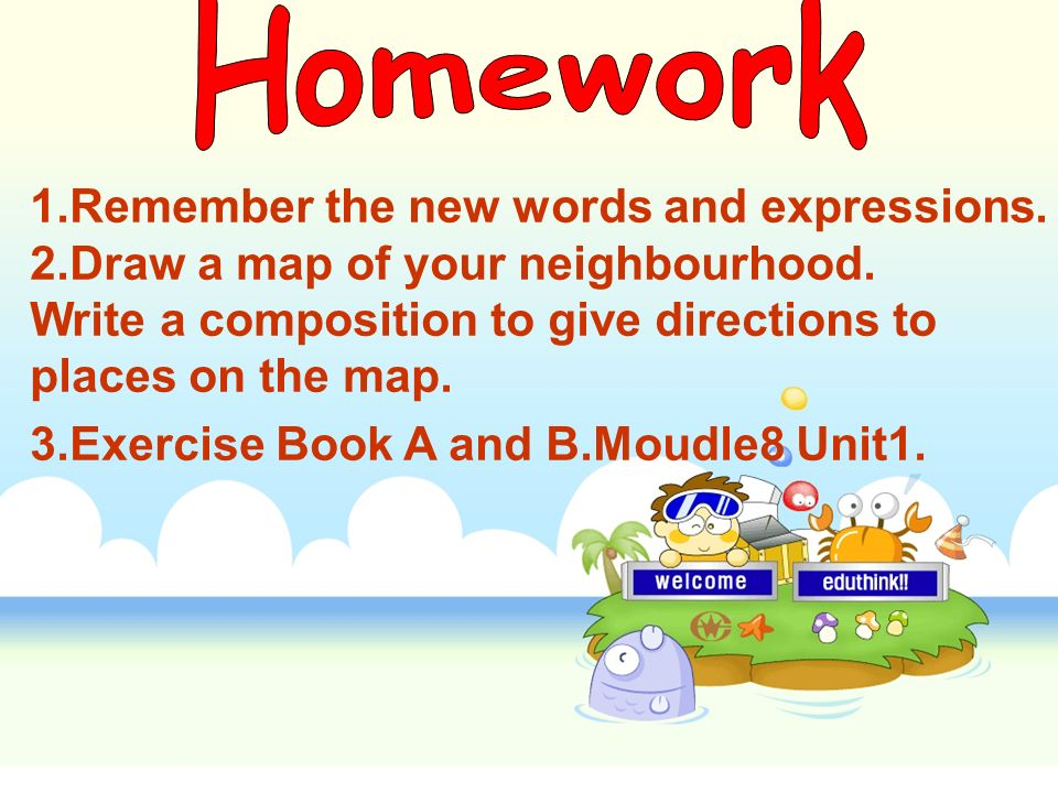 1.Remember the new words and expressions. 2.Draw a map of your neighbourhood. Write a composition to give directions to places on the map. 3.Exercise