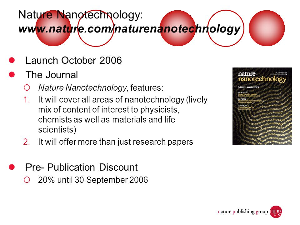 Nature Nanotechnology:   Launch October 2006 The Journal Nature Nanotechnology, features: 1.It will cover all areas of nanotechnology (lively mix of content of interest to physicists, chemists as well as materials and life scientists) 2.It will offer more than just research papers Pre- Publication Discount 20% until 30 September 2006