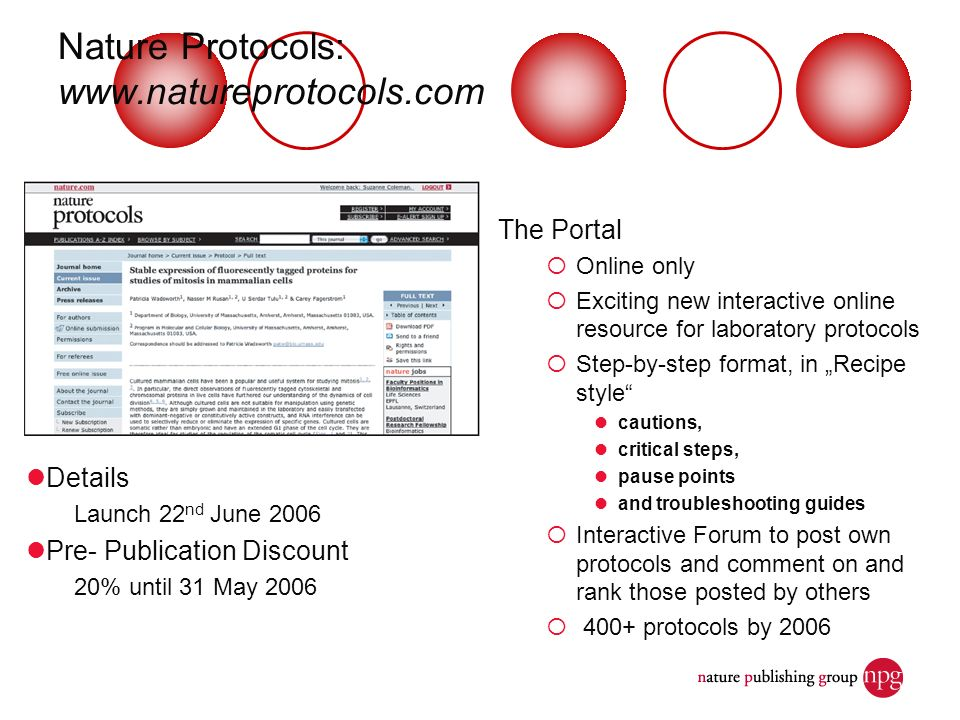Nature Protocols:   The Portal Online only Exciting new interactive online resource for laboratory protocols Step-by-step format, in Recipe style cautions, critical steps, pause points and troubleshooting guides Interactive Forum to post own protocols and comment on and rank those posted by others 400+ protocols by 2006 Details Launch 22 nd June 2006 Pre- Publication Discount 20% until 31 May 2006