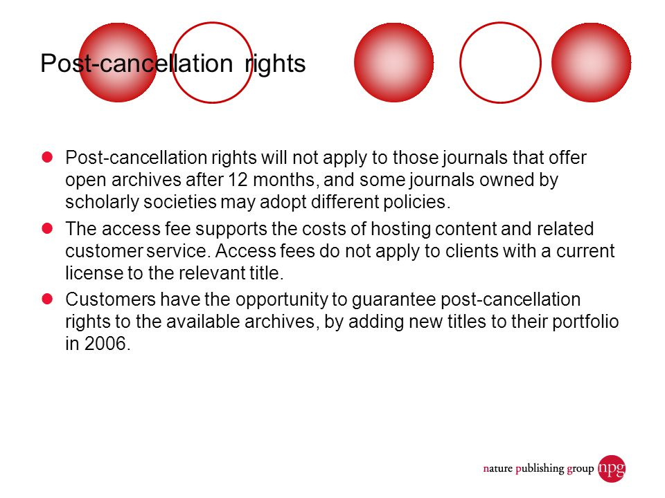 Post-cancellation rights Post-cancellation rights will not apply to those journals that offer open archives after 12 months, and some journals owned b