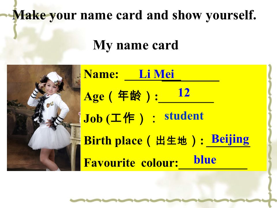 Name: _________ Age :_________ Job ( Birth place : _______ Favourite colour:___________ Li Mei 12 Beijing blue Make your name card and show yourself.